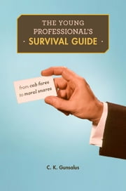 The Young Professional's Survival Guide - From Cab Fares to Moral Snares ebook by C. K. Gunsalus