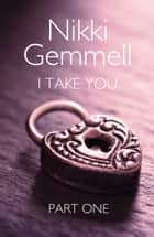 I Take You: Part 1 of 3 ebook by Nikki Gemmell