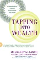 Tapping Into Wealth - How Emotional Freedom Techniques (EFT) Can Help You Clear the Path to Making Mor e Money ebook by Margaret M. Lynch, Daylle Deanna Schwartz, M.S.,...