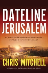 Dateline Jerusalem - An Eyewitness Account of Prophecies Unfolding in the Middle East ebook by Chris Mitchell
