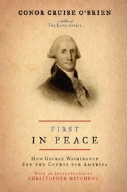 First in Peace - How George Washington Set the Course for America ebook by Conor Cruise O'Brien,Christopher Hitchens