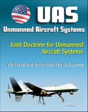 Unmanned Aircraft Systems (UAS): Joint Doctrine for Unmanned Aircraft Systems: The Air Force and the Army Hold the Key to Success (UAVs, Remotely Piloted Aircraft) ebook by Progressive Management