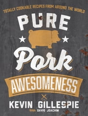 Pure Pork Awesomeness - Totally Cookable Recipes from Around the World ebook by Kevin Gillespie,David Joachim