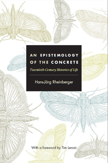 An Epistemology of the Concrete - Twentieth-Century Histories of Life ebook by Hans-Jörg Rheinberger,Joseph Dumit,Timothy Lenoir