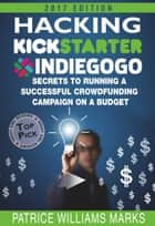 Hacking Kickstarter, Indiegogo: How to Raise Big Bucks in 30 Days: Secrets to Running a Successful Crowdfunding Campaign on a Budget (2015 Edition) - Hacking Kickstarter, Indiegogo, #5 ebook by Patrice Williams Marks
