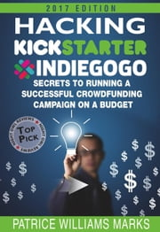 Hacking Kickstarter, Indiegogo: How to Raise Big Bucks in 30 Days: Secrets to Running a Successful Crowdfunding Campaign on a Budget (2017 Edition) - Hacking Kickstarter, Indiegogo, #5 ebook by Patrice Williams Marks