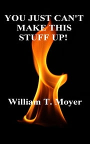 You Just Can't Make This Stuff Up! ebook by William T. Moyer