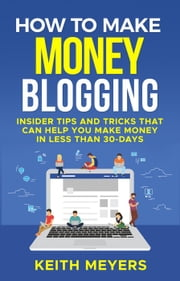How To Make Money Blogging: Insider Tips And Tricks That Can Help You Make Money In Less Than 30-Days ebook by Keith Meyers