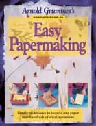 Arnold Grummer's Complete Guide to Easy Papermaking ebook by Arnold Grummer