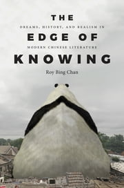 The Edge of Knowing - Dreams, History, and Realism in Modern Chinese Literature ebook by Roy Bing Chan