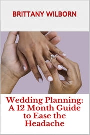 Wedding Planning: A 12 Month Guide to Ease the Headache ebook by Brittany Wilborn