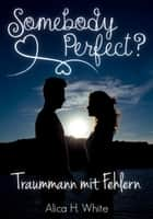 Somebody Perfect? - Traummann mit Fehlern (Liebesroman) ebook by Alica H. White