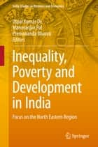 Inequality, Poverty and Development in India - Focus on the North Eastern Region ebook by Utpal Kumar De, Manoranjan Pal, Premananda Bharati