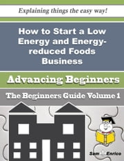 How to Start a Low Energy and Energy-reduced Foods Business (Beginners Guide) ebook by Ambrose Blackman,Sam Enrico