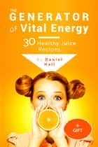 The generator of vital energy: 30 healthy juice recipes. ebook by Daniel Hall