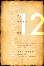 Teaching of the Twelve: Believing and Practicing the Primitive Christianity of the Ancient Didache Community - Believing and Practicing the Promitive Christianity of the Ancient Didache Community ebook by Tony Jones