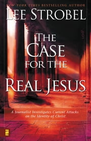 The Case for the Real Jesus - A Journalist Investigates Current Attacks on the Identity of Christ ebook by Lee Strobel