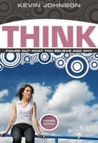 Think - Figure Out What You Believe and Why eBook by Kevin Johnson