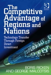 The Competitive Advantage of Regions and Nations - Technology Transfer Through Foreign Direct Investment ebook by Prof Dr George Malcotsis,Dr Boris Ricken