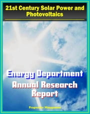 21st Century Solar Power and Photovoltaics: Energy Department Solar Energy Technologies Program Annual Report - Fiscal Year 2009 - Details on PV Technologies and Research ebook by Progressive Management