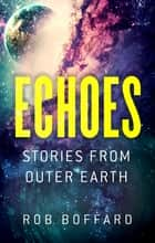 Echoes: Stories From Outer Earth - Stories From Outer Earth ebook by Rob Boffard