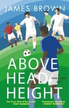 Above Head Height - A Five-A-Side Life ebook by James Brown