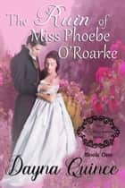 The Ruin of Miss Phoebe O'Roarke ebook by Dayna Quince