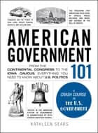 American Government 101 - From the Continental Congress to the Iowa Caucus, Everything You Need to Know About US Politics ebook by Kathleen Sears