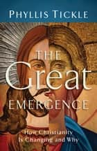 Great Emergence, The - How Christianity Is Changing and Why ebook by Phyllis Tickle