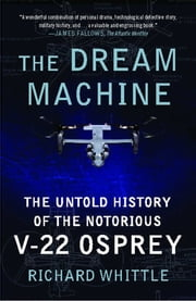 The Dream Machine - The Untold History of the Notorious V-22 Osprey ebook by Richard Whittle
