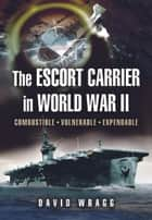 Escort Carrier of the Second World War ebook by Wragg, David