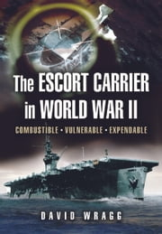 Escort Carrier of the Second World War - Combustible, Vulnerable and Expendable! ebook by Wragg, David