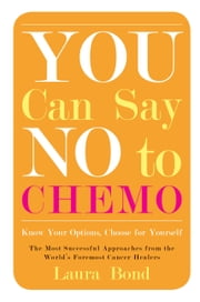 You Can Say No to Chemo - Know Your Options, Choose for Yourself ebook by Laura Bond