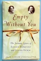 Empty Without You - The Intimate Letters Of Eleanor Roosevelt And Lorena Hickok ebook by Roger Streitmatter