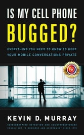 Is My Cell Phone Bugged?: Everything You Need to Know to Keep Your Mobile Conversations Private ebook by Kevin D. Murray