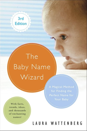 The Baby Name Wizard, Revised 3rd Edition - A Magical Method for Finding the Perfect Name for Your Baby ebook by Laura Wattenberg