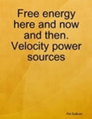 Free Energy Here and Now and then: Velocity power sources ebook by Patrick Sullivan