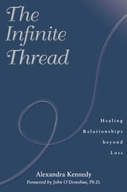 The Infinite Thread - Healing Relationships Beyond Loss ebook by Alexandra Kennedy,John O'Donohue, Ph.D.