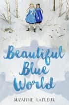 Beautiful Blue World eBook by Suzanne LaFleur