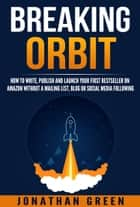 Breaking Orbit - How to Write, Publish and Launch Your First Bestseller on Amazon Without a Mailing List, Blog or Social Media Following ebook by