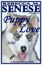 Puppy Love: A (Sweet) Horror Story ebook by Rebecca M. Senese