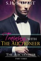 Training with The Auctioneer: The Auctioneer, Part 3 ebook by S.H. Stuart