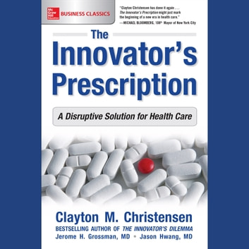 The Innovator's Prescription: A Disruptive Solution for Health Care audiobook by Clayton M. Christensen,Jerome H. Grossman,Jason Hwang, M.D.