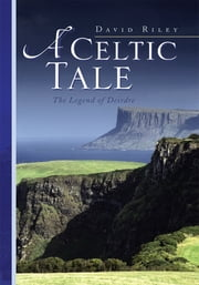 A Celtic Tale - The Legend of Deirdre ebook by David Riley, Angelika Pia Schmid-Riley