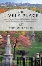 The Lively Place - Mount Auburn, America's First Garden Cemetery, and Its Revolutionary and Literary Residents ebook by Stephen Kendrick