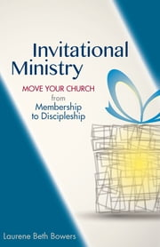 Invitational Ministry - Move Your Church from Membership to Discipleship ebook by Laurene Beth Bowers