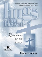 Hugs from Heaven: Embraced by the Savior GIFT - Sayings, Scriptures, and Stories from the Bible Re ebook by Caron Chandler Loveless
