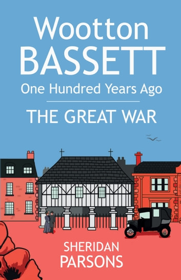 Wootton Bassett One Hundred Years Ago - The Great War ebook by Sheridan Parsons