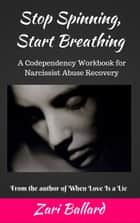 Stop Spinning, Start Breathing: A Codependency Workbook for Narcissist Abuse Recovery ebook by Zari Ballard