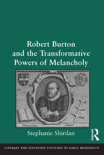 Robert Burton and the Transformative Powers of Melancholy ebook by Stephanie Shirilan
